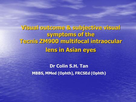 Visual outcome & subjective visual symptoms of the Tecnis ZM900 multifocal intraocular lens in Asian eyes Dr Colin S.H. Tan MBBS, MMed (Ophth), FRCSEd.