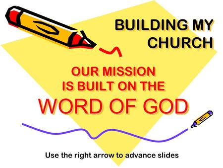 OUR MISSION IS BUILT ON THE WORD OF GOD BUILDING MY CHURCH Use the right arrow to advance slides.