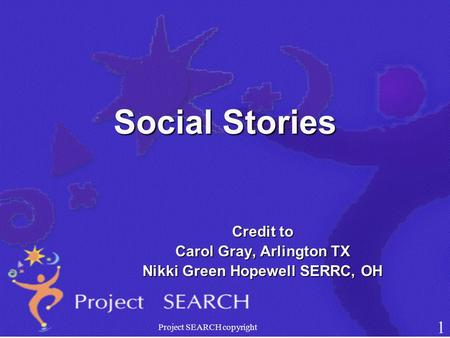 Social Stories Credit to Carol Gray, Arlington TX Nikki Green Hopewell SERRC, OH Project SEARCH copyright 1.