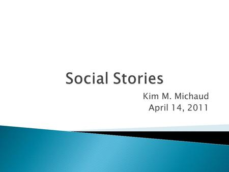 Kim M. Michaud April 14, 2011. 1. A Social Story meaningfully shares social information in a patient, reassuring way ◦ For every Social Story which instructs,