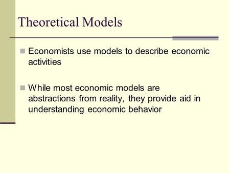 Theoretical Models Economists use models to describe economic activities While most economic models are abstractions from reality, they provide aid in.