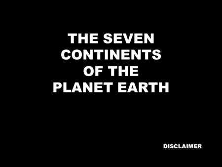 THE SEVEN CONTINENTS OF THE PLANET EARTH DISCLAIMER.
