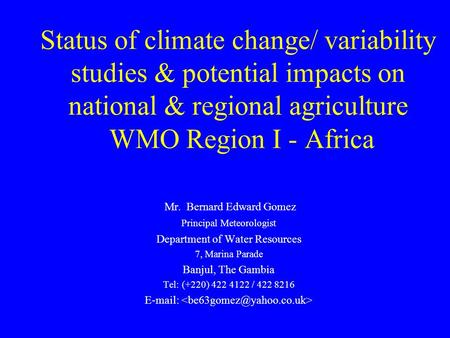 Status of climate change/ variability studies & potential impacts on national & regional agriculture WMO Region I - Africa Mr. Bernard Edward Gomez Principal.