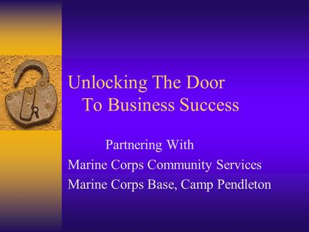Unlocking The Door To Business Success Partnering With Marine Corps Community Services Marine Corps Base, Camp Pendleton.