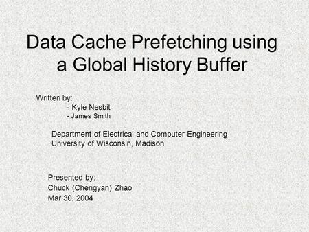 Data Cache Prefetching using a Global History Buffer Presented by: Chuck (Chengyan) Zhao Mar 30, 2004 Written by: - Kyle Nesbit - James Smith Department.