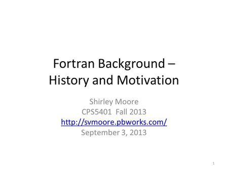 Fortran Background – History and Motivation Shirley Moore CPS5401 Fall 2013  September 3, 2013 1.