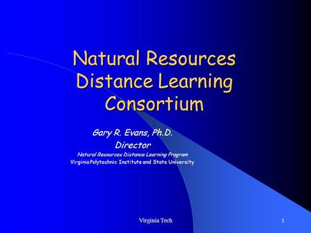 Virginia Tech1 Natural Resources Distance Learning Consortium Gary R. Evans, Ph.D. Director Natural Resources Distance Learning Program Virginia Polytechnic.
