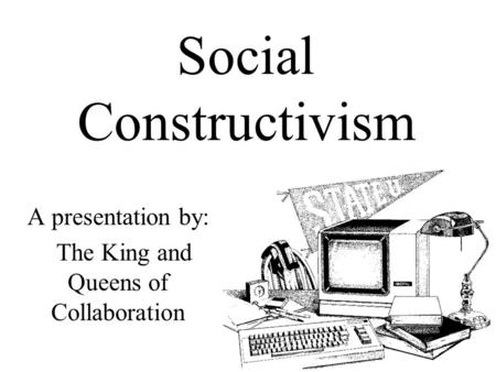 Social Constructivism A presentation by: The King and Queens of Collaboration.