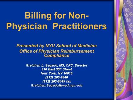 Billing for Non- Physician Practitioners Presented by NYU School of Medicine Office of Physician Reimbursement Compliance Gretchen L. Segado, MS, CPC,