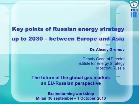 Key points of Russian energy strategy up to 2030 – between Europe and Asia Dr. Alexey Gromov Deputy General Director Institute for Energy Strategy Moscow,