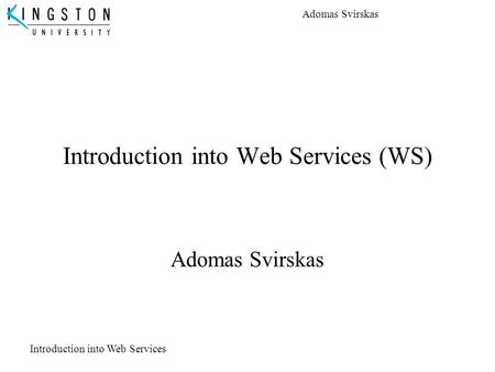 Adomas Svirskas Introduction into Web Services Introduction into Web Services (WS) Adomas Svirskas.