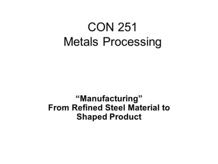 """Manufacturing"" From Refined Steel Material to Shaped Product CON 251 Metals Processing."