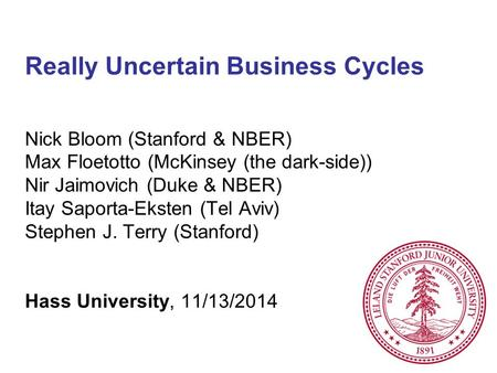 Really Uncertain Business Cycles Nick Bloom (Stanford & NBER) Max Floetotto (McKinsey (the dark-side)) Nir Jaimovich (Duke & NBER) Itay Saporta-Eksten.