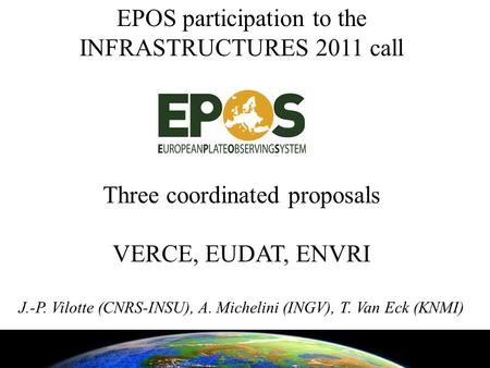 EPOS participation to the INFRASTRUCTURES 2011 call Three coordinated proposals VERCE, EUDAT, ENVRI J.-P. Vilotte (CNRS-INSU), A. Michelini (INGV), T.