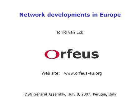 Network developments in Europe Torild van Eck Web site: www.orfeus-eu.org FDSN General Assembly. July 8, 2007. Perugia, Italy.