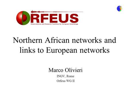 Northern African networks and links to European networks Marco Olivieri INGV, Rome Orfeus WG II.