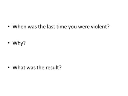 When was the last time you were violent? Why? What was the result?