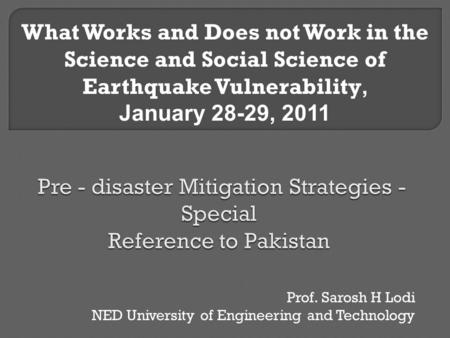 Prof. Sarosh H Lodi NED University of Engineering and Technology What Works and Does not Work in the Science and Social Science of Earthquake Vulnerability,