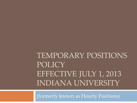 TEMPORARY POSITIONS POLICY EFFECTIVE JULY 1, 2013 INDIANA UNIVERSITY (formerly known as Hourly Positions)