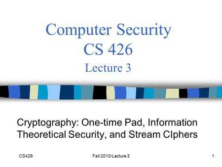 CS426Fall 2010/Lecture 31 Computer Security CS 426 Lecture 3 Cryptography: One-time Pad, Information Theoretical Security, and Stream CIphers.