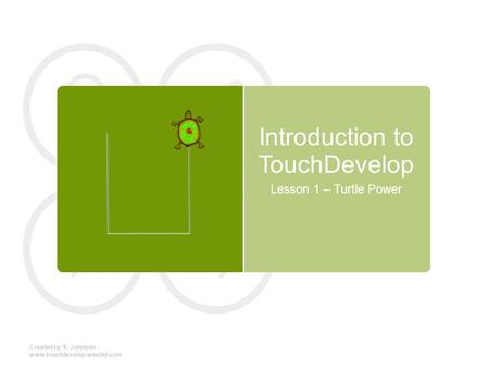 Introduction to TouchDevelop Lesson 1 – Turtle Power Created by S. Johnson - www.touchdevelop.weebly.com.