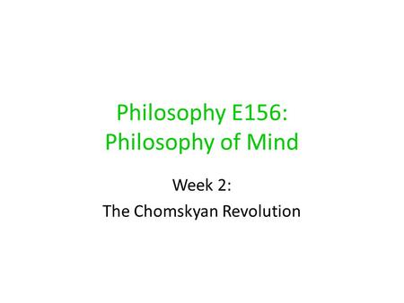 Philosophy E156: Philosophy of <strong>Mind</strong> Week 2: The Chomskyan Revolution.