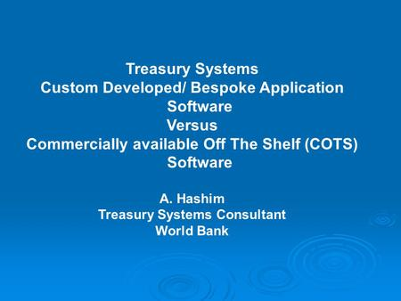 Treasury Systems Custom Developed/ Bespoke Application Software Versus Commercially available Off The Shelf (COTS) Software A. Hashim Treasury Systems.