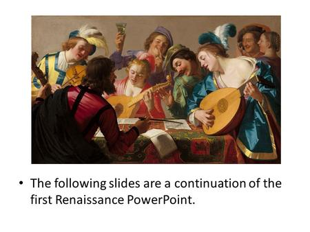 The following slides are a continuation of the first Renaissance PowerPoint.
