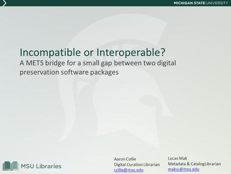 Incompatible or Interoperable? A METS bridge for a small gap between two digital preservation software packages Lucas Mak Metadata & CatalogLibrarian