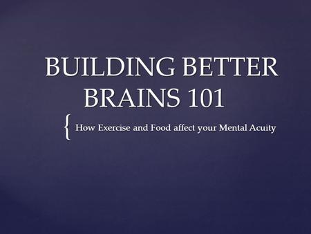 { BUILDING BETTER BRAINS 101 BUILDING BETTER BRAINS 101 How Exercise and Food affect your Mental Acuity How Exercise and Food affect your Mental Acuity.