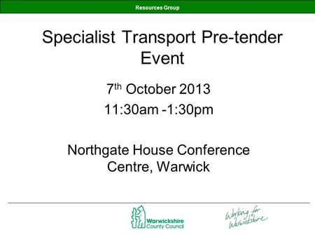 Resources Group Specialist Transport Pre-tender Event 7 th October 2013 11:30am -1:30pm Northgate House Conference Centre, Warwick.