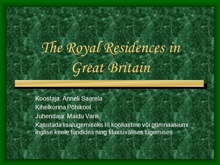 The Royal Residences in Great Britain Koostaja: Anneli Saarela Kihelkonna Põhikool Juhendaja: Maidu Varik Kasutada lisalugemiseks III kooliastme või gümnaasiumi.
