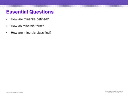 Essential Questions How are minerals defined? How do minerals form? How are minerals classified? Copyright © McGraw-Hill Education What is a mineral?