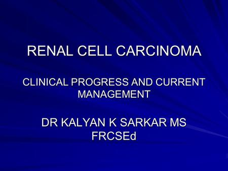 RENAL CELL CARCINOMA CLINICAL PROGRESS AND CURRENT MANAGEMENT DR KALYAN K SARKAR MS FRCSEd.