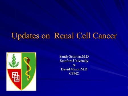 Updates on Renal Cell Cancer Sandy Srinivas.M.D Stanford University & David Minor.M.D CPMC.
