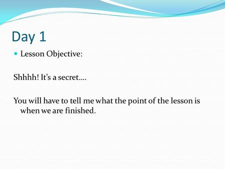Day 1 Lesson Objective: Shhhh! It's a secret…. You will have to tell me what the point of the lesson is when we are finished.
