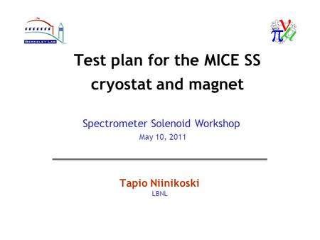 Test plan for the MICE SS cryostat and magnet Tapio Niinikoski LBNL Spectrometer Solenoid Workshop May 10, 2011.