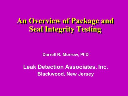 An Overview of Package and Seal Integrity Testing Darrell R. Morrow, PhD Leak Detection Associates, Inc. Blackwood, New Jersey.