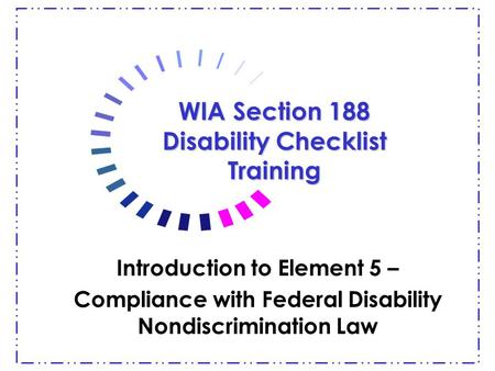 WIA Section 188 Disability Checklist Training Introduction to Element 5 – Compliance with Federal Disability Nondiscrimination Law.