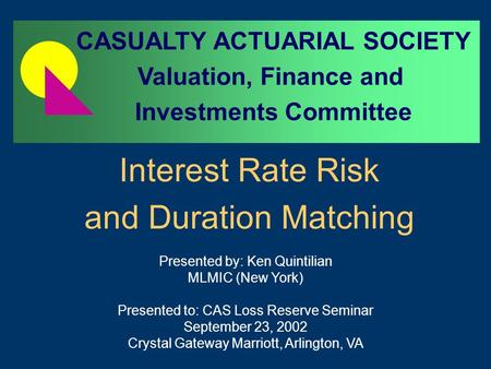 Interest Rate Risk and Duration Matching Presented by: Ken Quintilian MLMIC (New York) Presented to: CAS Loss Reserve Seminar September 23, 2002 Crystal.