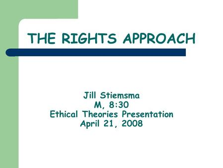 THE RIGHTS APPROACH Jill Stiemsma M, 8:30 Ethical Theories Presentation April 21, 2008.