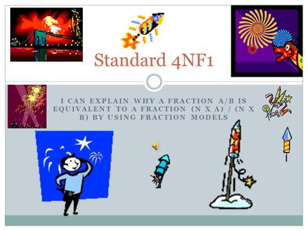 I CAN EXPLAIN WHY A FRACTION A/B IS EQUIVALENT TO A FRACTION (N X A) / (N X B) BY USING FRACTION MODELS Standard 4NF1.