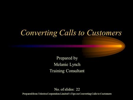 Converting Calls to Customers Prepared by Melanie Lynch Training Consultant No. of slides: 22 Prepared from Telestra Corporation Limited's Tips on Converting.
