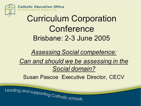 Curriculum Corporation Conference Brisbane: 2-3 June 2005 Assessing Social competence: Can and should we be assessing in the Social domain? Susan Pascoe.