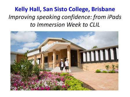 Kelly Hall, San Sisto College, Brisbane Improving speaking confidence: from <strong>iPads</strong> to Immersion Week to CLIL.