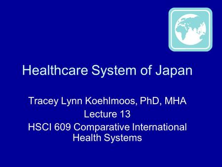 Healthcare System of Japan Tracey Lynn Koehlmoos, PhD, MHA Lecture 13 HSCI 609 Comparative International Health Systems.