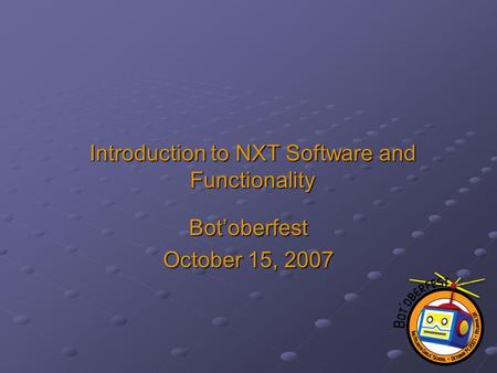Introduction to NXT Software and Functionality Bot'oberfest October 15, 2007.