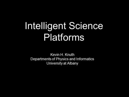 Kevin H. Knuth Departments of Physics and Informatics University at Albany Intelligent Science Platforms.