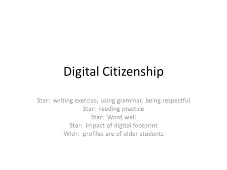 Digital Citizenship Star: writing exercise, using grammar, being respectful Star: reading practice Star: Word wall Star: Impact of digital footprint Wish: