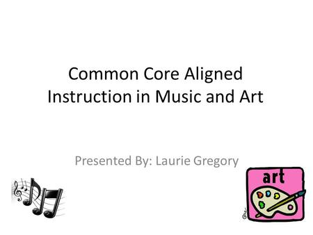 Common Core Aligned Instruction in Music and Art Presented By: Laurie Gregory.